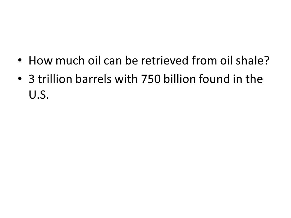 How much oil can be retrieved from oil shale? 3 trillion barrels with 750 billion found in the U.S.