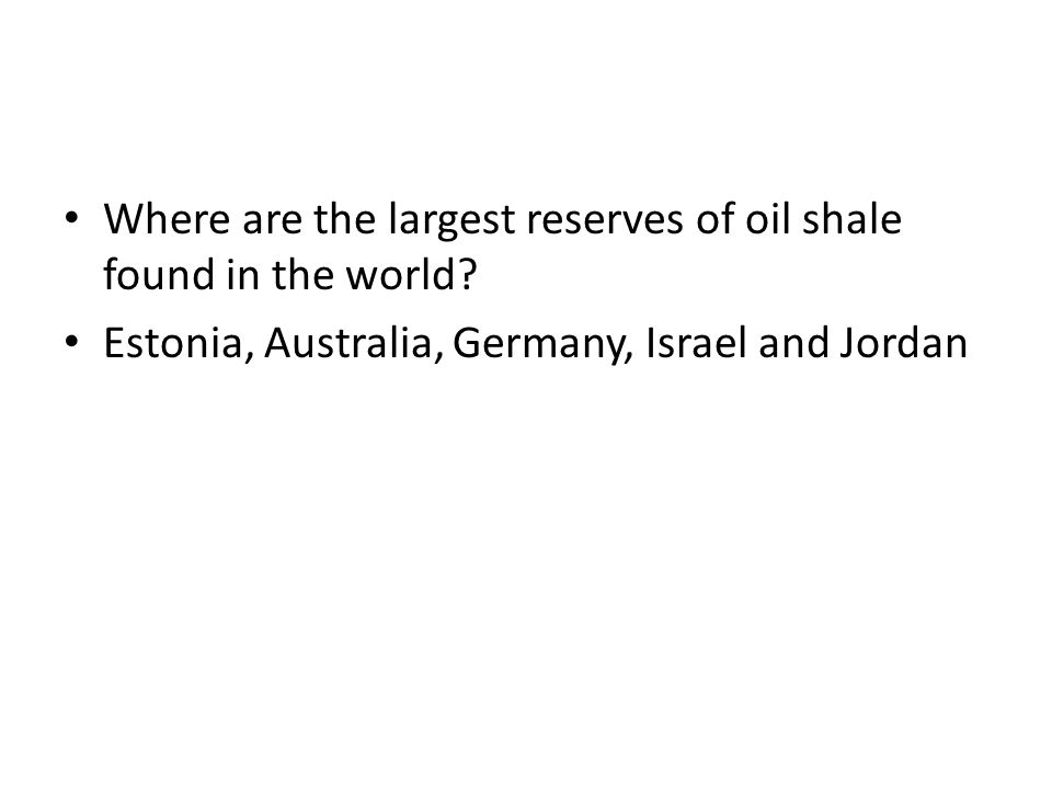 Where are the largest reserves of oil shale found in the world? Estonia, Australia, Germany, Israel and Jordan