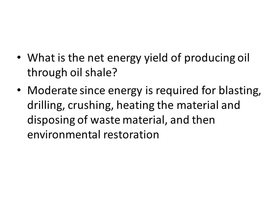 What is the net energy yield of producing oil through oil shale? Moderate since energy is required for blasting, drilling, crushing, heating the mater