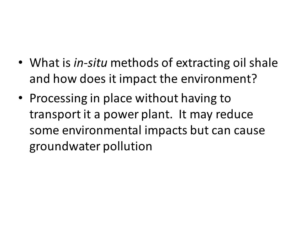 What is in-situ methods of extracting oil shale and how does it impact the environment? Processing in place without having to transport it a power pla