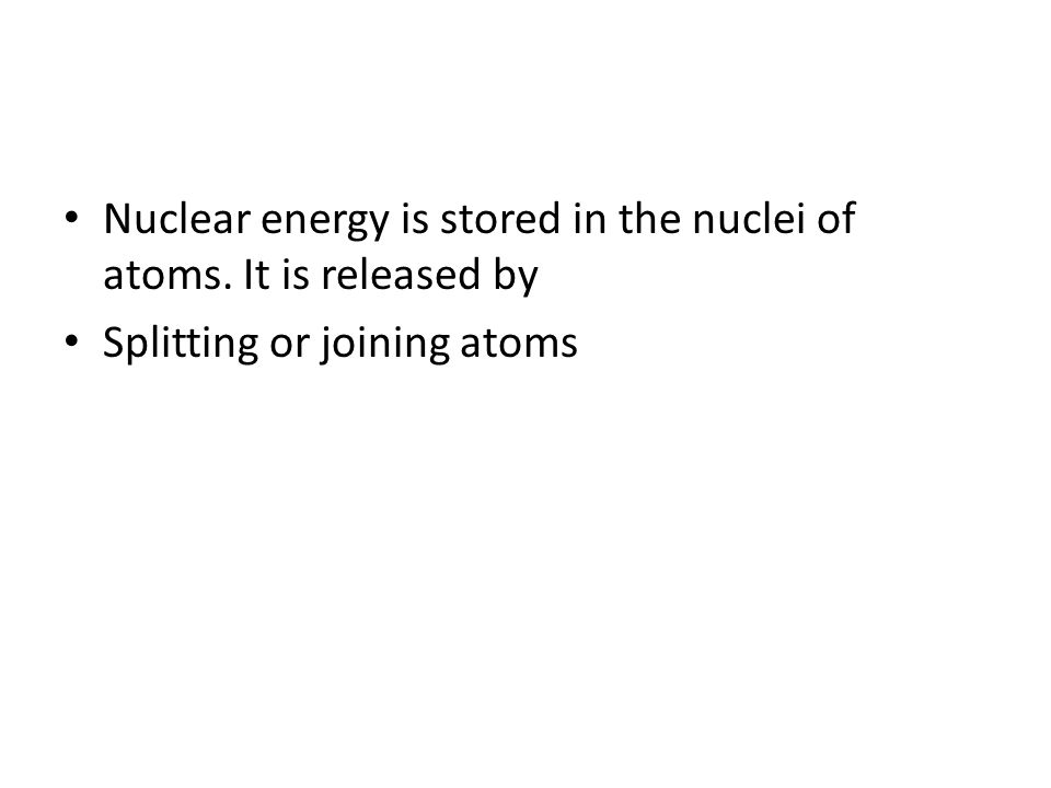 Nuclear energy is stored in the nuclei of atoms. It is released by Splitting or joining atoms