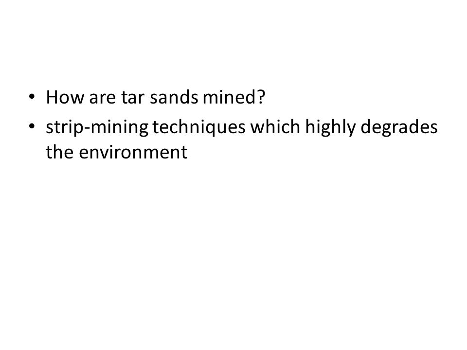 How are tar sands mined? strip-mining techniques which highly degrades the environment
