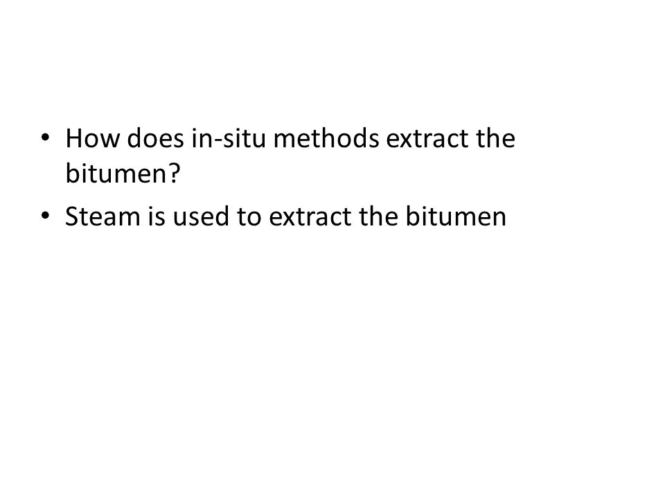 How does in-situ methods extract the bitumen? Steam is used to extract the bitumen