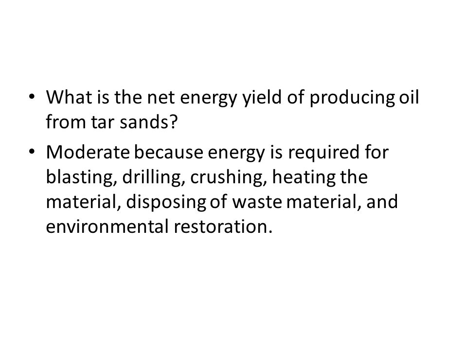 What is the net energy yield of producing oil from tar sands? Moderate because energy is required for blasting, drilling, crushing, heating the materi