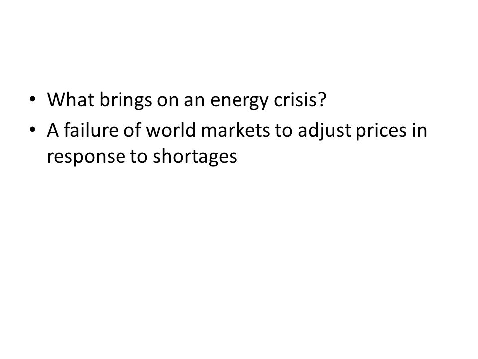 What brings on an energy crisis? A failure of world markets to adjust prices in response to shortages