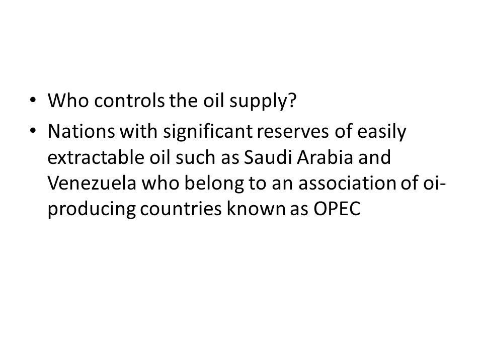Who controls the oil supply? Nations with significant reserves of easily extractable oil such as Saudi Arabia and Venezuela who belong to an associati