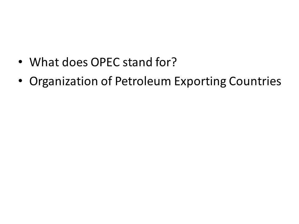 What does OPEC stand for? Organization of Petroleum Exporting Countries