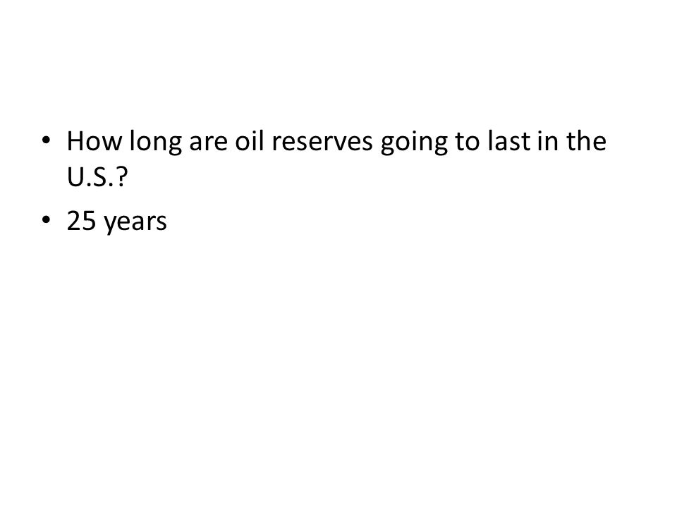 How long are oil reserves going to last in the U.S.? 25 years