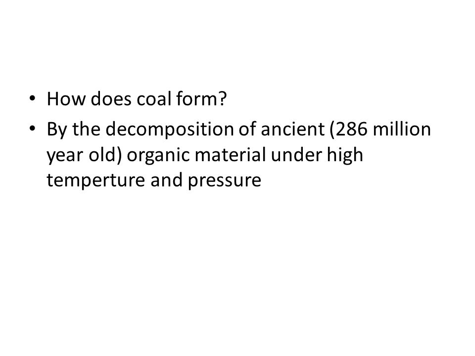 How does coal form? By the decomposition of ancient (286 million year old) organic material under high temperture and pressure