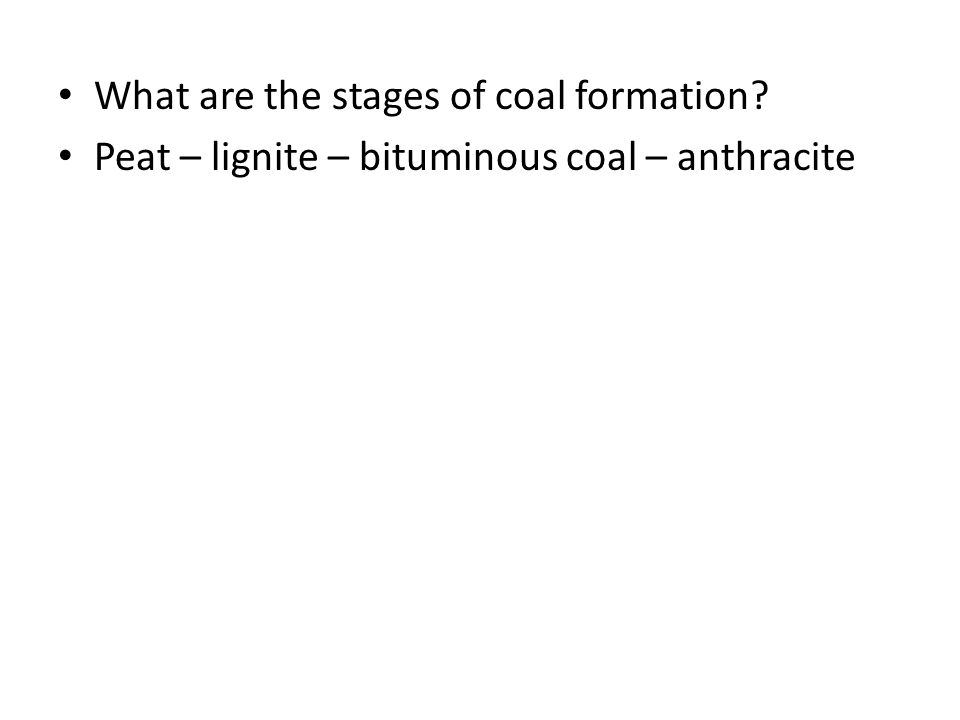 What are the stages of coal formation? Peat – lignite – bituminous coal – anthracite