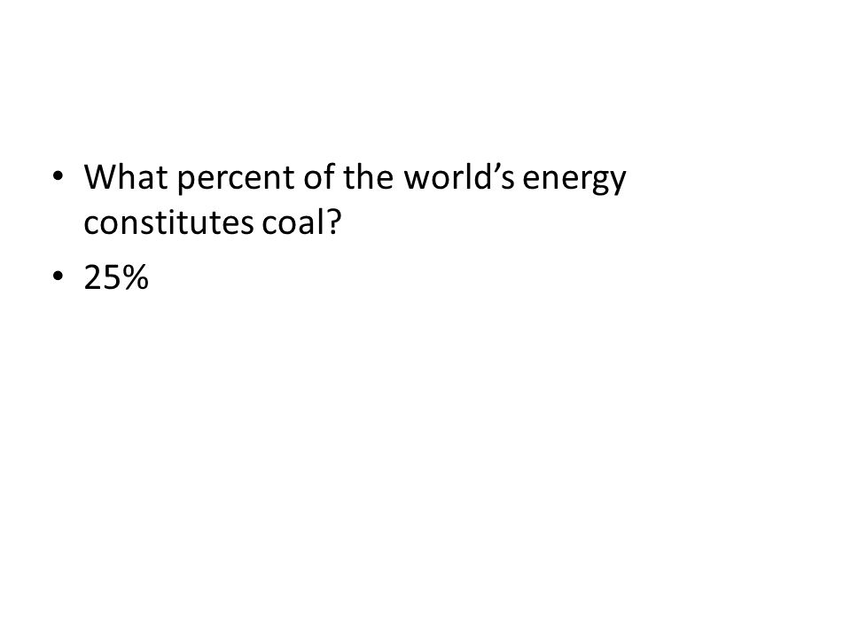 What percent of the worlds energy constitutes coal? 25%