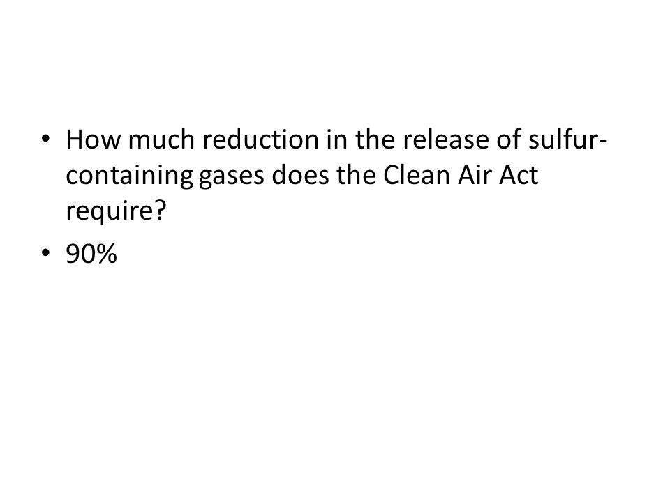 How much reduction in the release of sulfur- containing gases does the Clean Air Act require? 90%
