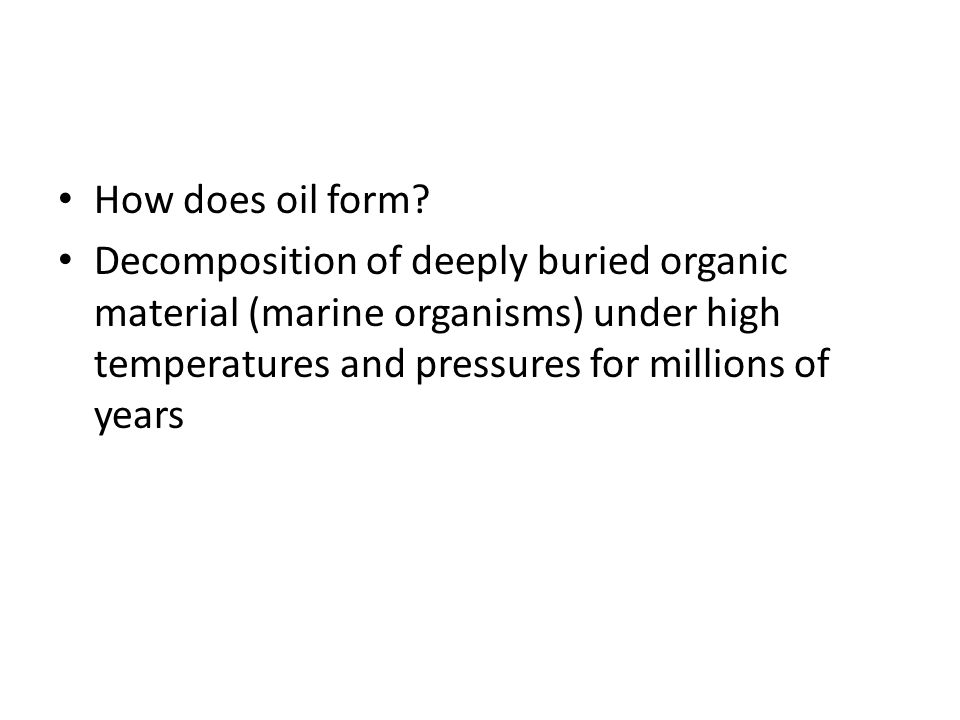 How does oil form? Decomposition of deeply buried organic material (marine organisms) under high temperatures and pressures for millions of years