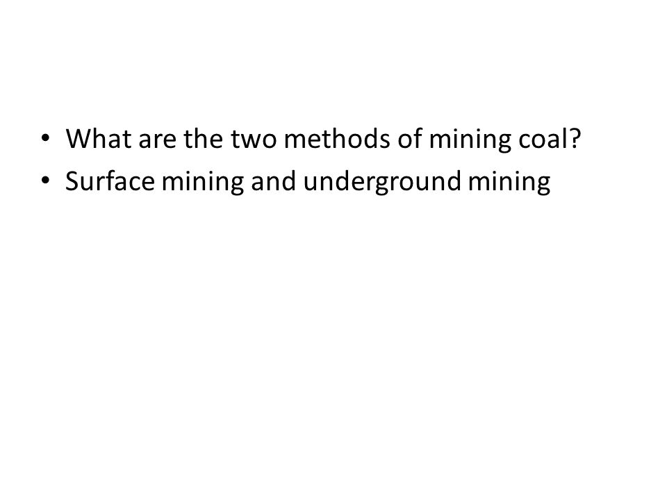 What are the two methods of mining coal? Surface mining and underground mining