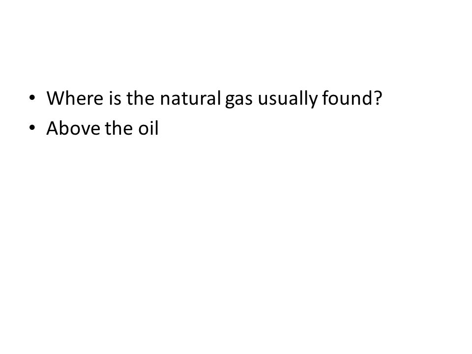 Where is the natural gas usually found? Above the oil