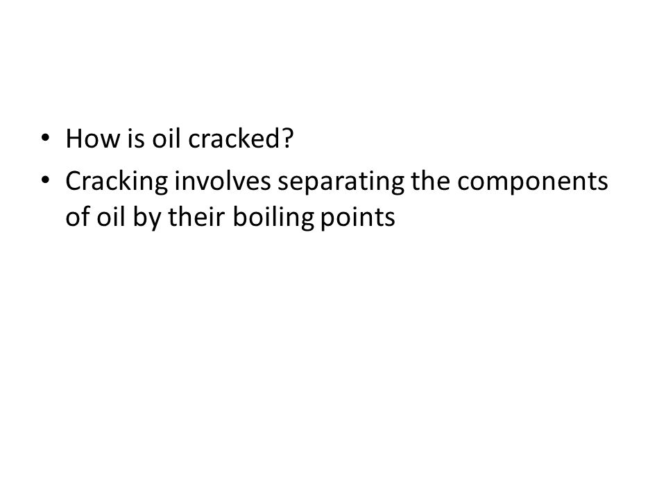 How is oil cracked? Cracking involves separating the components of oil by their boiling points