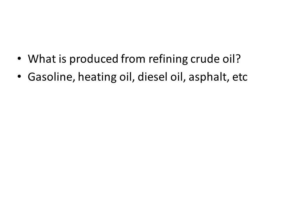What is produced from refining crude oil? Gasoline, heating oil, diesel oil, asphalt, etc