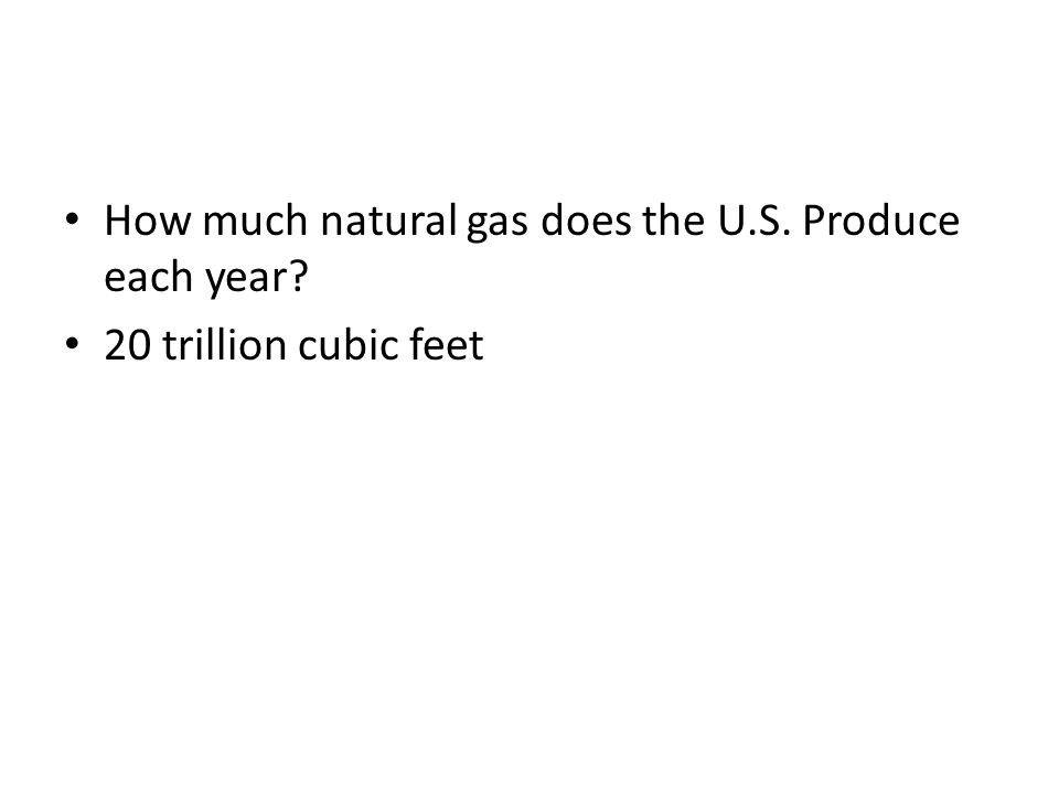 How much natural gas does the U.S. Produce each year? 20 trillion cubic feet