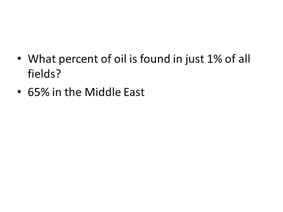 What percent of oil is found in just 1% of all fields? 65% in the Middle East