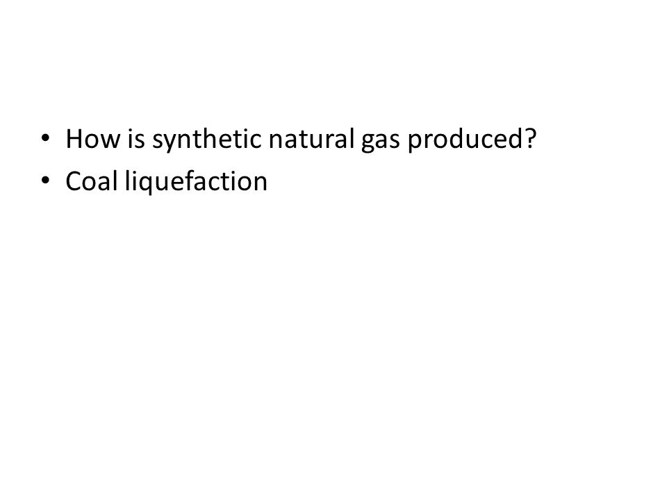 How is synthetic natural gas produced? Coal liquefaction