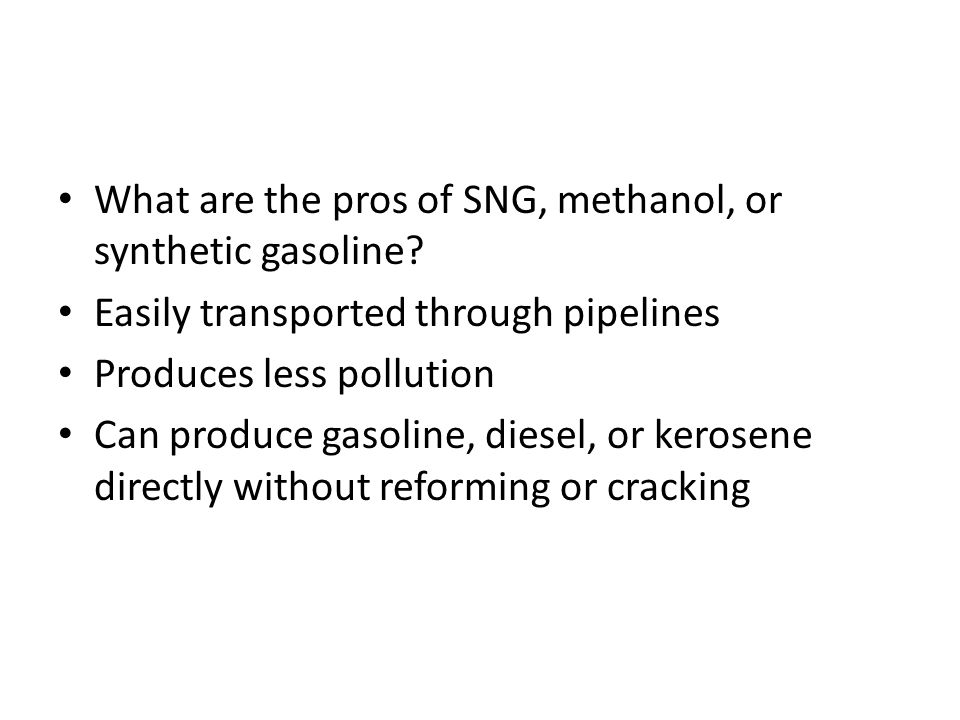 What are the pros of SNG, methanol, or synthetic gasoline? Easily transported through pipelines Produces less pollution Can produce gasoline, diesel,