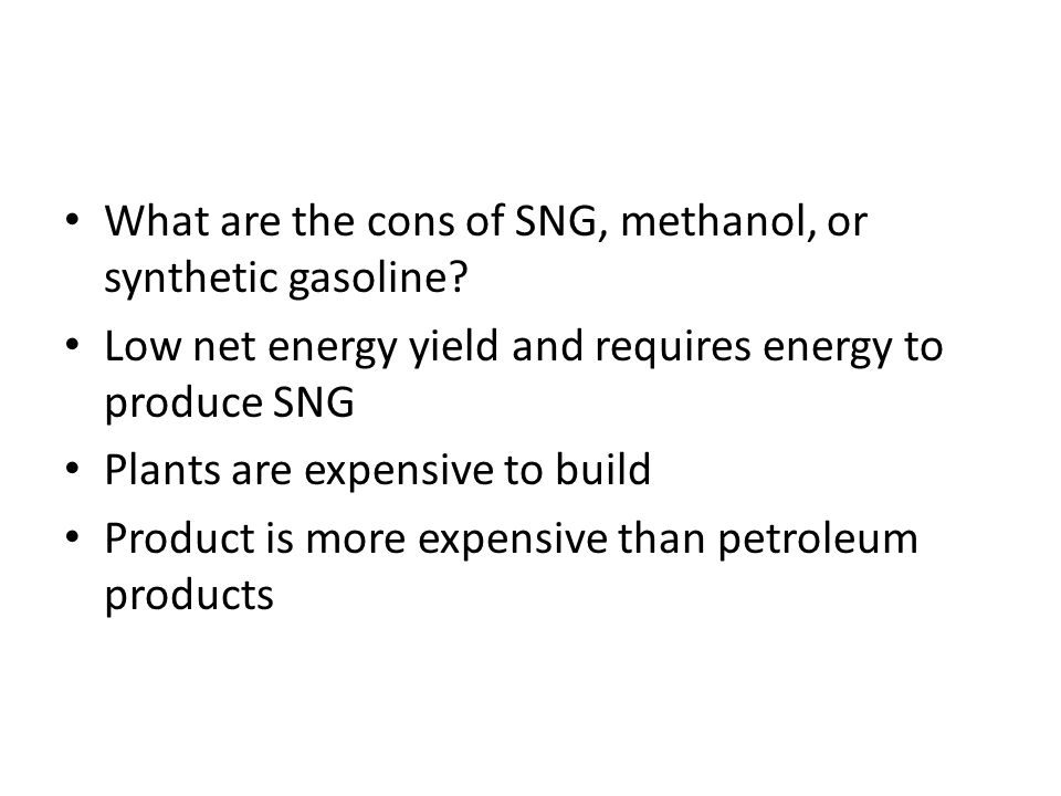 What are the cons of SNG, methanol, or synthetic gasoline? Low net energy yield and requires energy to produce SNG Plants are expensive to build Produ
