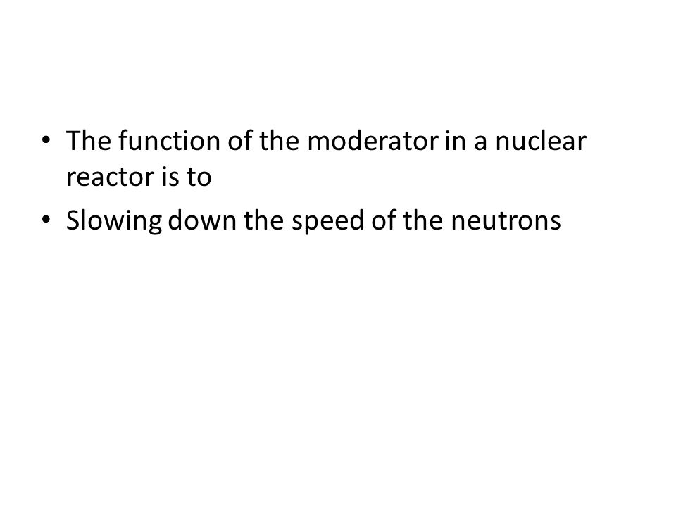 The function of the moderator in a nuclear reactor is to Slowing down the speed of the neutrons