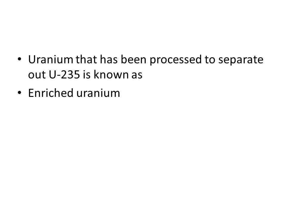 Uranium that has been processed to separate out U-235 is known as Enriched uranium