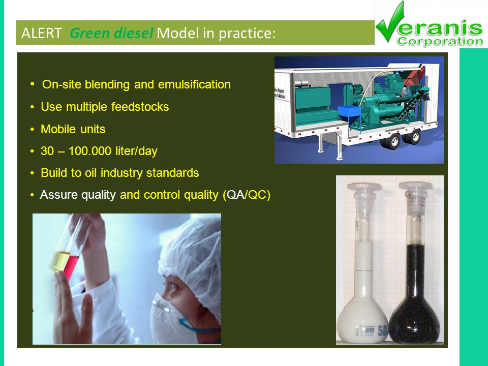 ALERT Green diesel Model in practice: On-site blending and emulsification Use multiple feedstocks Mobile units 30 – 100.000 liter/day Build to oil industry standards Assure quality and control quality (QA/QC)