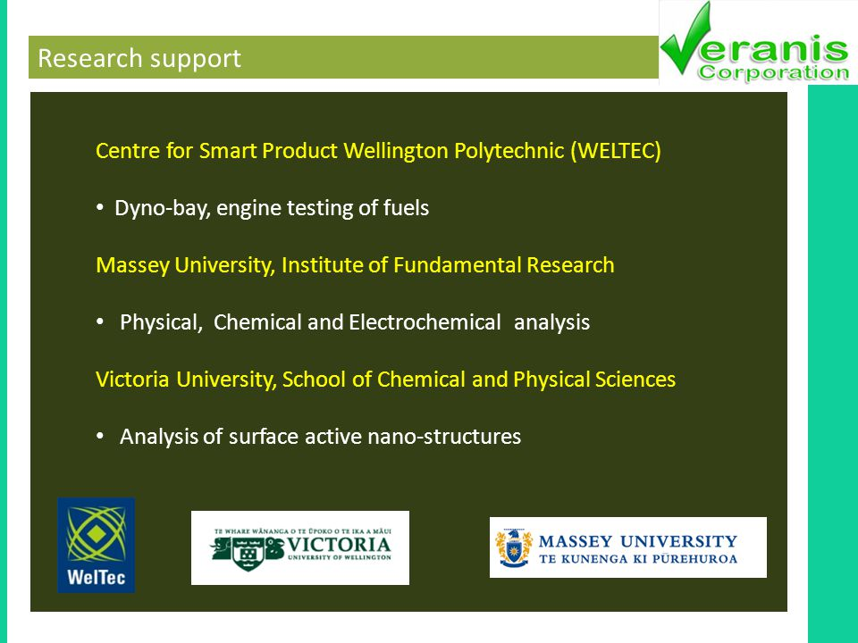 Research support Centre for Smart Product Wellington Polytechnic (WELTEC) Dyno-bay, engine testing of fuels Massey University, Institute of Fundamental Research Physical, Chemical and Electrochemical analysis Victoria University, School of Chemical and Physical Sciences Analysis of surface active nano-structures
