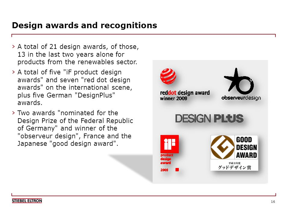 16 Design awards and recognitions A total of 21 design awards, of those, 13 in the last two years alone for products from the renewables sector.
