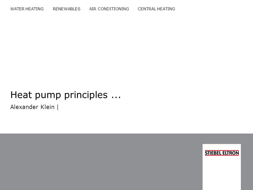 WATER HEATING RENEWABLES AIR CONDITIONING CENTRAL HEATING Heat pump principles... Alexander Klein |