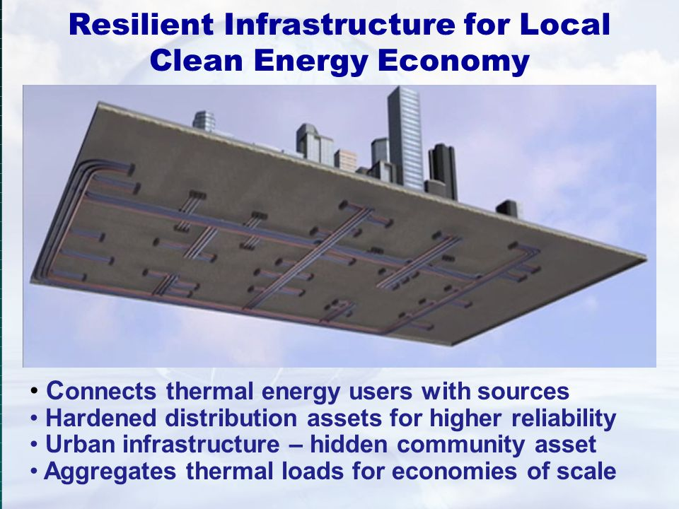 Resilient Infrastructure for Local Clean Energy Economy C onnects thermal energy users with sources Hardened distribution assets for higher reliabilit