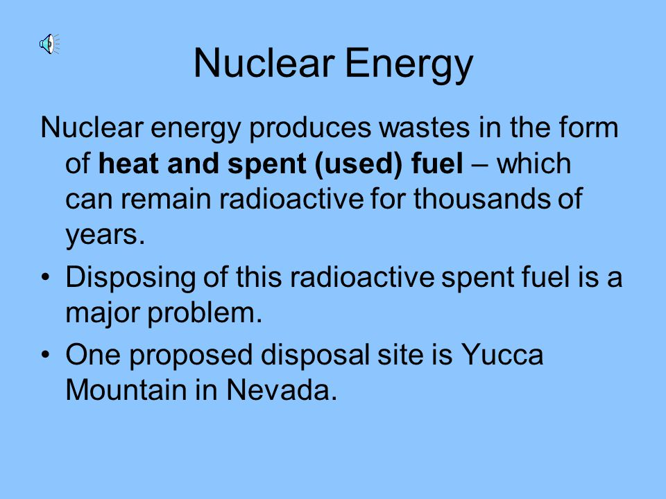 Two advantages of nuclear energy: It produces huge amounts of energy from small amounts of nuclear fuel (uranium and plutonium). Earth contains enough