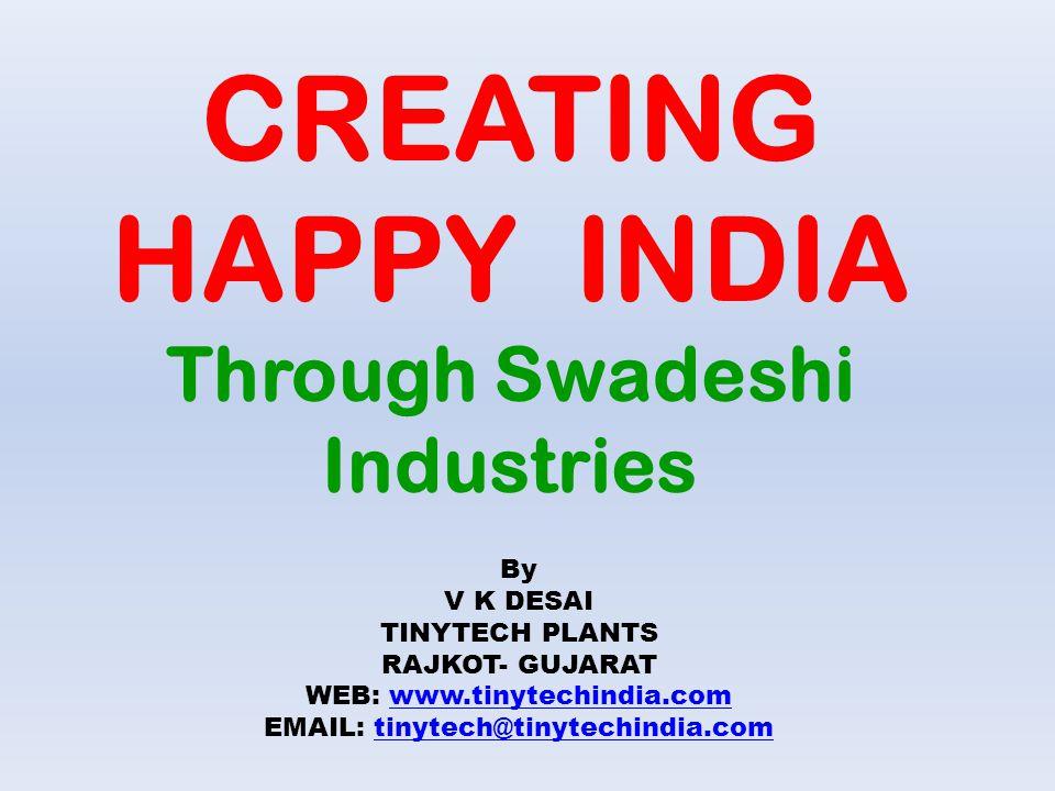 CREATING HAPPY INDIA Through Swadeshi Industries By V K DESAI TINYTECH PLANTS RAJKOT- GUJARAT WEB: www.tinytechindia.comwww.tinytechindia.com EMAIL: t