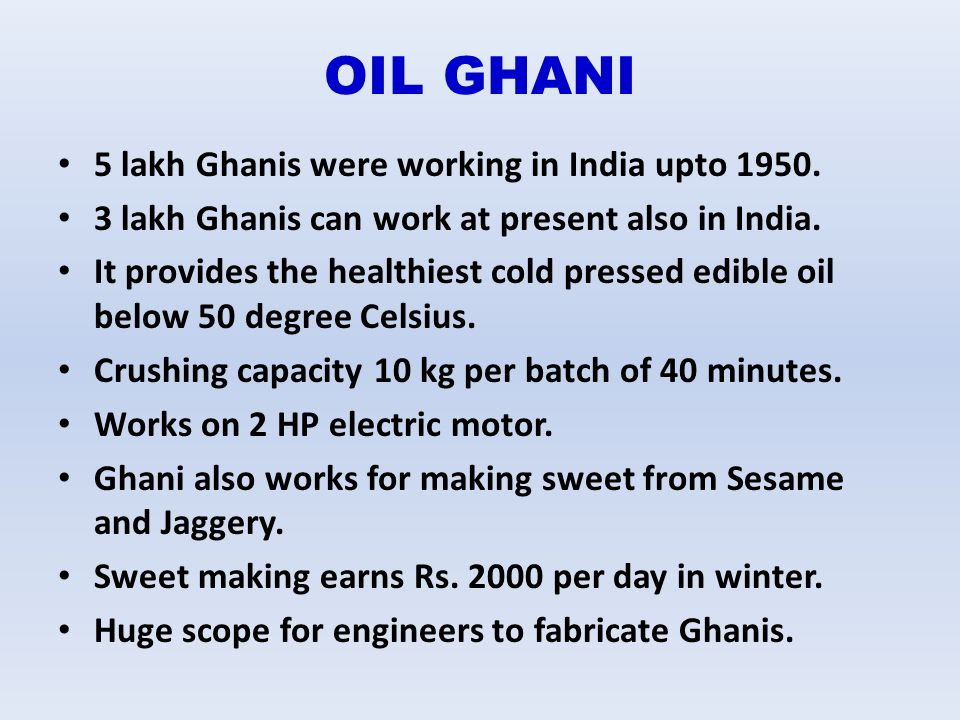 OIL GHANI 5 lakh Ghanis were working in India upto 1950. 3 lakh Ghanis can work at present also in India. It provides the healthiest cold pressed edib