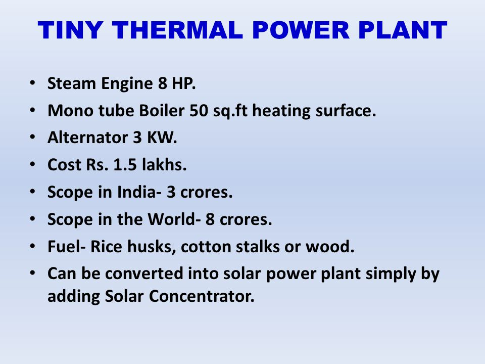 TINY THERMAL POWER PLANT Steam Engine 8 HP. Mono tube Boiler 50 sq.ft heating surface. Alternator 3 KW. Cost Rs. 1.5 lakhs. Scope in India- 3 crores.