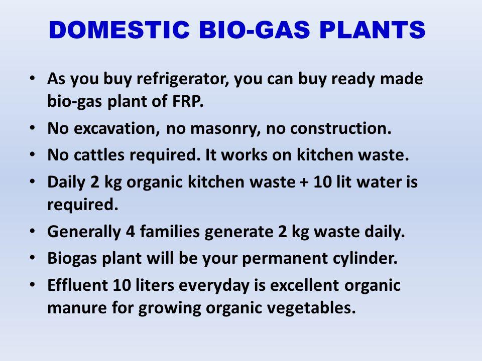 DOMESTIC BIO-GAS PLANTS As you buy refrigerator, you can buy ready made bio-gas plant of FRP. No excavation, no masonry, no construction. No cattles r