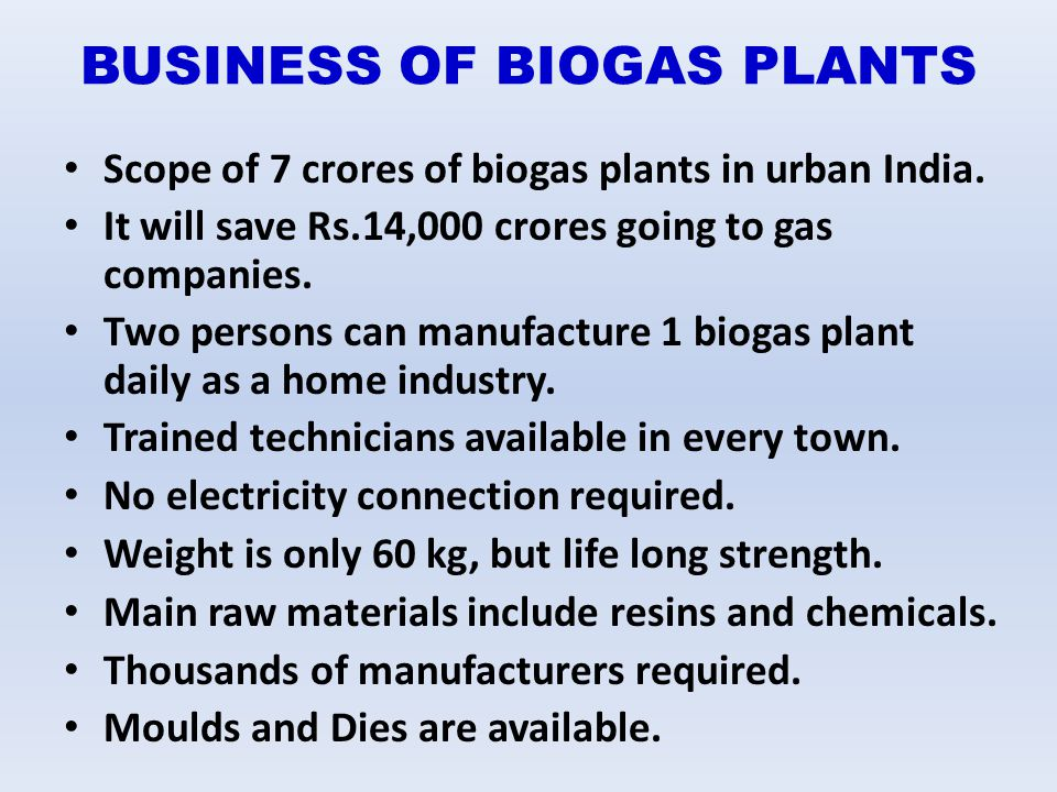 BUSINESS OF BIOGAS PLANTS Scope of 7 crores of biogas plants in urban India. It will save Rs.14,000 crores going to gas companies. Two persons can man