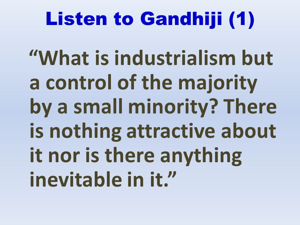 Listen to Gandhiji (1) What is industrialism but a control of the majority by a small minority? There is nothing attractive about it nor is there anyt