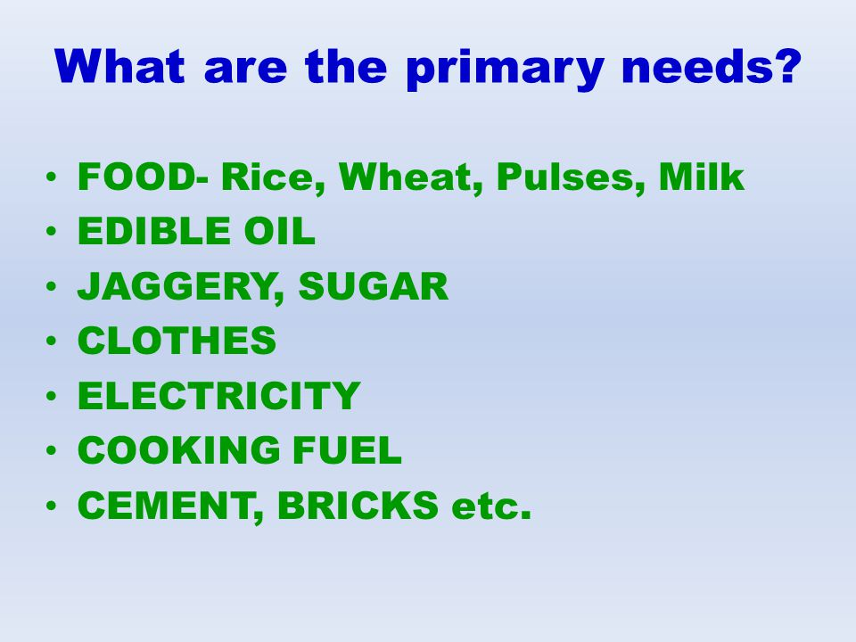 What are the primary needs? FOOD- Rice, Wheat, Pulses, Milk EDIBLE OIL JAGGERY, SUGAR CLOTHES ELECTRICITY COOKING FUEL CEMENT, BRICKS etc.