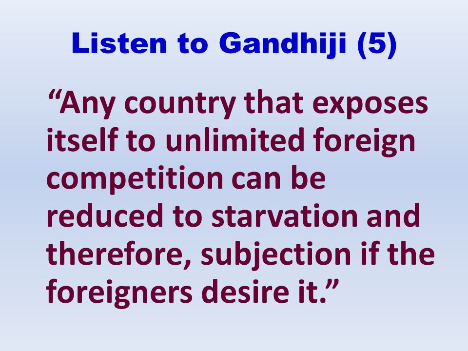 Listen to Gandhiji (5) Any country that exposes itself to unlimited foreign competition can be reduced to starvation and therefore, subjection if the