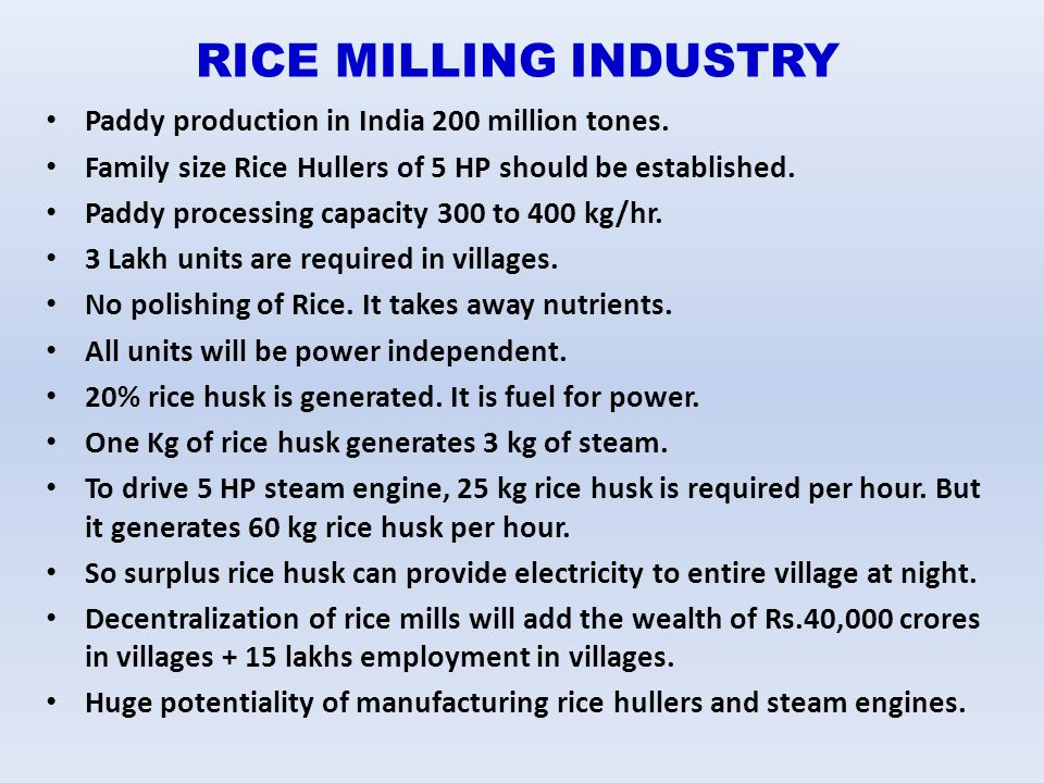 RICE MILLING INDUSTRY Paddy production in India 200 million tones. Family size Rice Hullers of 5 HP should be established. Paddy processing capacity 3