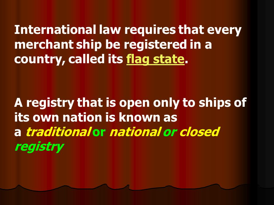 International law requires that every merchant ship be registered in a country, called its flag state.flag state A registry that is open only to ships