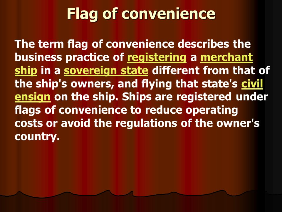 Flag of convenience The term flag of convenience describes the business practice of registering a merchant ship in a sovereign state different from th