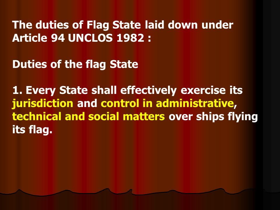 The duties of Flag State laid down under Article 94 UNCLOS 1982 : Duties of the flag State 1. Every State shall effectively exercise its jurisdiction
