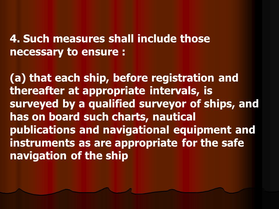 4. Such measures shall include those necessary to ensure : (a) that each ship, before registration and thereafter at appropriate intervals, is surveye
