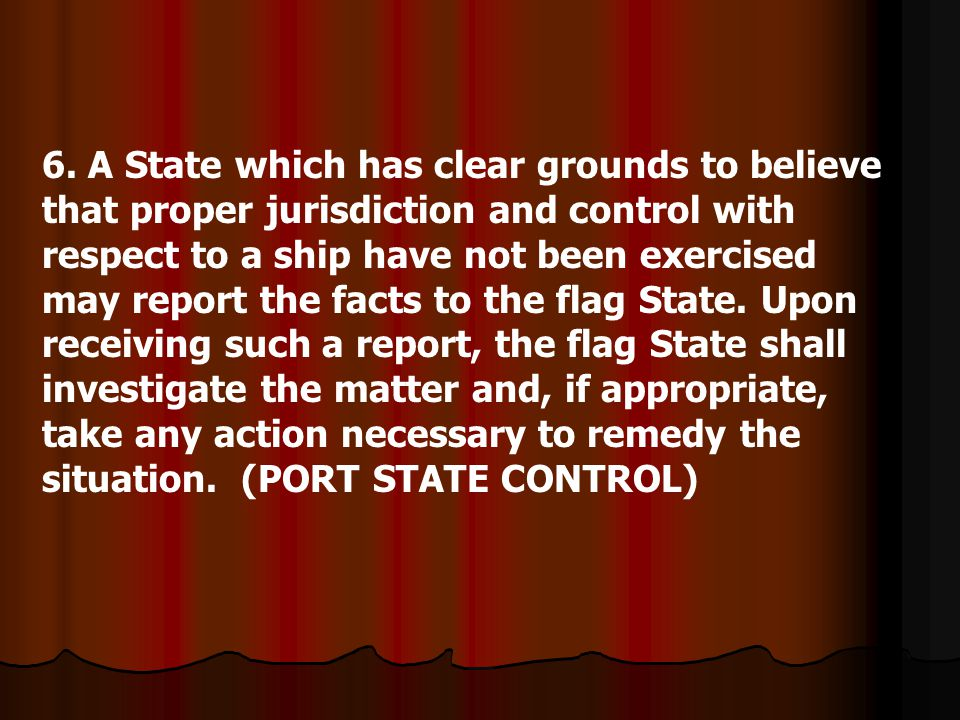 6. A State which has clear grounds to believe that proper jurisdiction and control with respect to a ship have not been exercised may report the facts