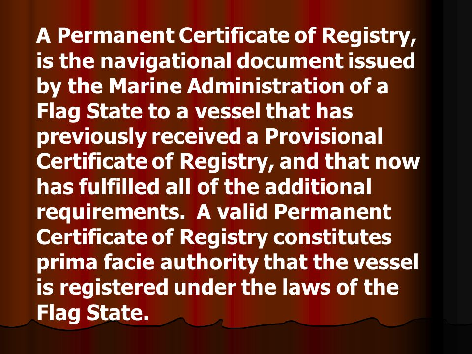 A Permanent Certificate of Registry, is the navigational document issued by the Marine Administration of a Flag State to a vessel that has previously