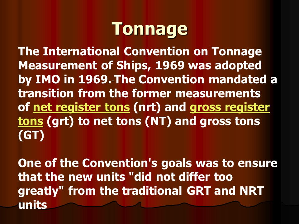Tonnage The International Convention on Tonnage Measurement of Ships, 1969 was adopted by IMO in 1969. The Convention mandated a transition from the f